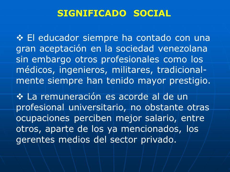 SIGNIFICADO SOCIAL El educador siempre ha contado con una gran aceptación en la sociedad venezolana sin embargo otros profesionales como los médicos,