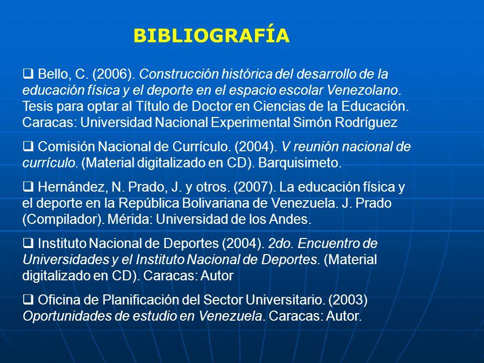 BIBLIOGRAFÍA Bello, C. (2006). Construcción histórica del desarrollo de la educación física y el deporte en el espacio escolar Venezolano. Tesis para
