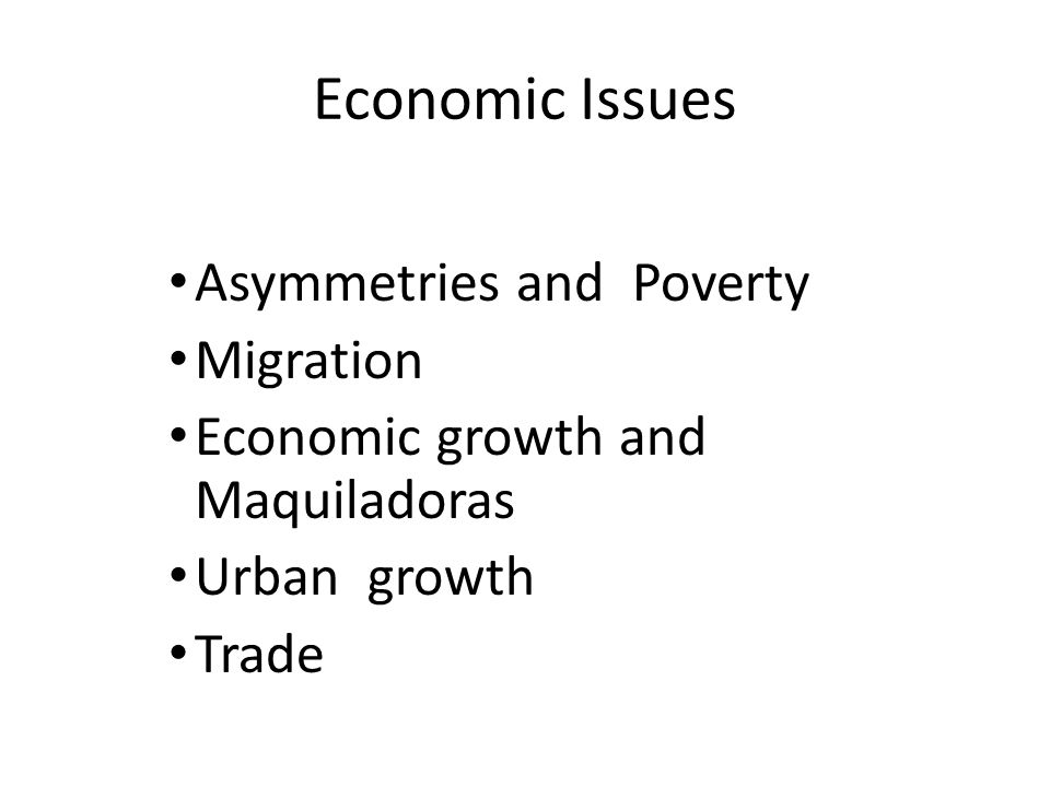 Economic Issues Asymmetries and Poverty Migration Economic growth and Maquiladoras Urban growth Trade