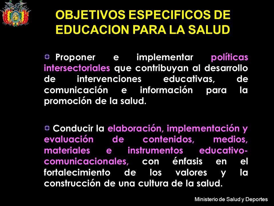 Ministerio de Salud y Deportes OBJETIVOS ESPECIFICOS DE EDUCACION PARA LA SALUD Proponer e implementar políticas intersectoriales que contribuyan al desarrollo de intervenciones educativas, de comunicación e información para la promoción de la salud.