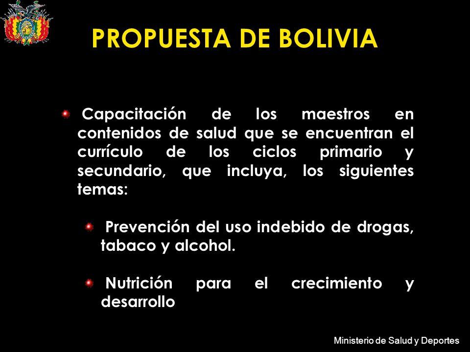 Ministerio de Salud y Deportes PROPUESTA DE BOLIVIA Capacitación de los maestros en contenidos de salud que se encuentran el currículo de los ciclos primario y secundario, que incluya, los siguientes temas: Prevención del uso indebido de drogas, tabaco y alcohol.