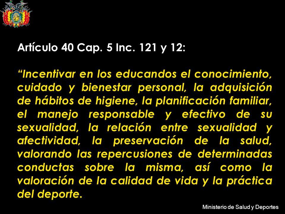 Ministerio de Salud y Deportes Artículo 40 Cap. 5 Inc. 121 y 12: Incentivar en los educandos el conocimiento, cuidado y bienestar personal, la adquisi