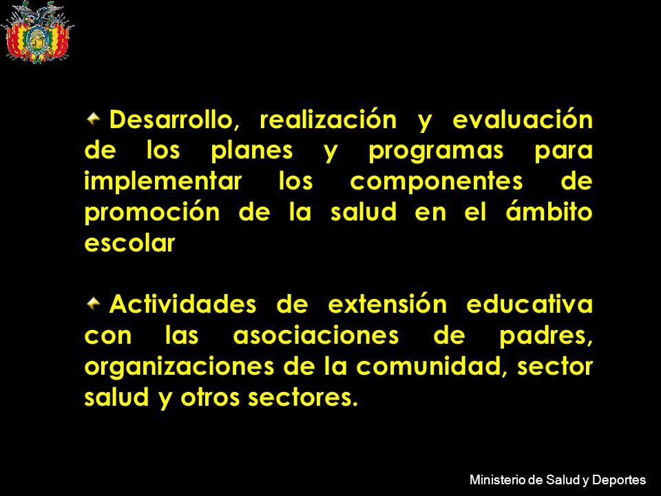 Ministerio de Salud y Deportes Desarrollo, realización y evaluación de los planes y programas para implementar los componentes de promoción de la salud en el ámbito escolar Actividades de extensión educativa con las asociaciones de padres, organizaciones de la comunidad, sector salud y otros sectores.