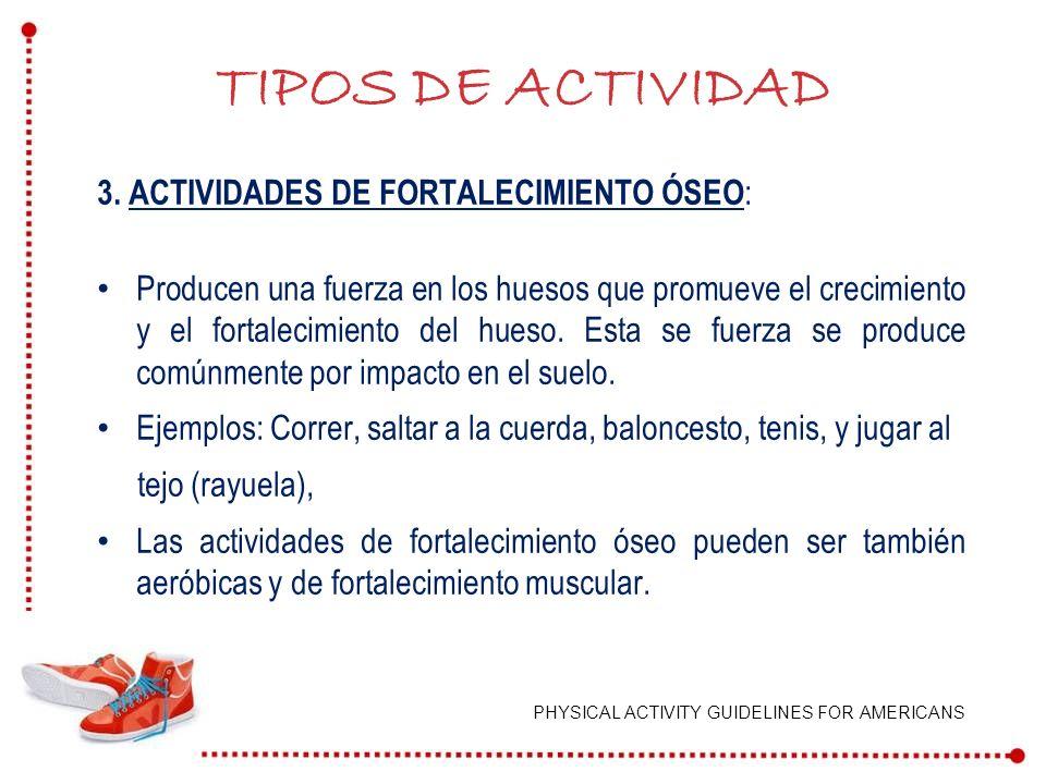 3. ACTIVIDADES DE FORTALECIMIENTO ÓSEO : Producen una fuerza en los huesos que promueve el crecimiento y el fortalecimiento del hueso. Esta se fuerza