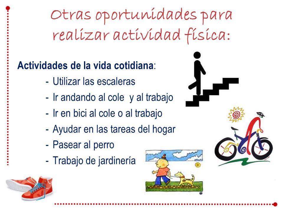 Otras oportunidades para realizar actividad física: Actividades de la vida cotidiana : -Utilizar las escaleras -Ir andando al cole y al trabajo -Ir en