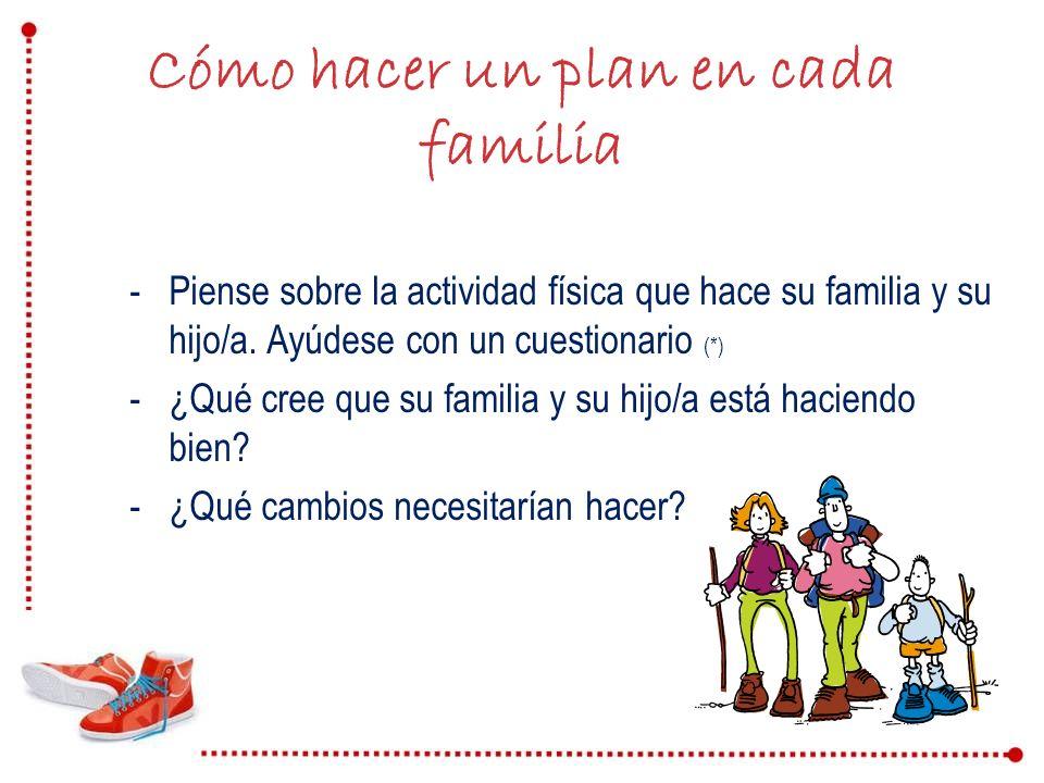 Cómo hacer un plan en cada familia -Piense sobre la actividad física que hace su familia y su hijo/a. Ayúdese con un cuestionario (*) -¿Qué cree que s