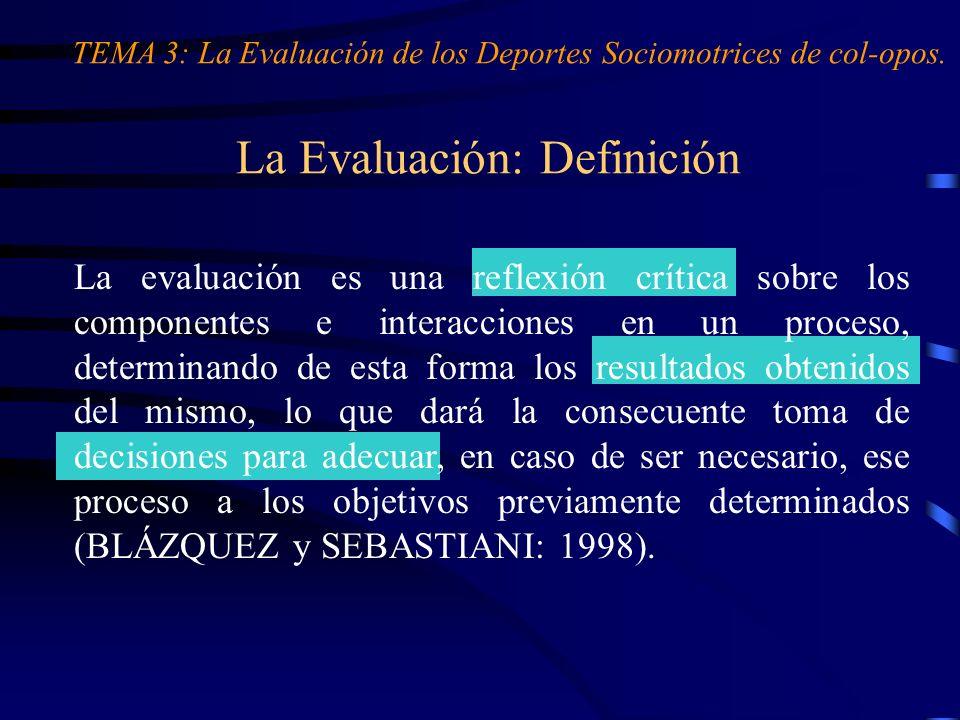 La Evaluación: Definición TEMA 3: La Evaluación de los Deportes Sociomotrices de col-opos. La evaluación es una reflexión crítica sobre los componente
