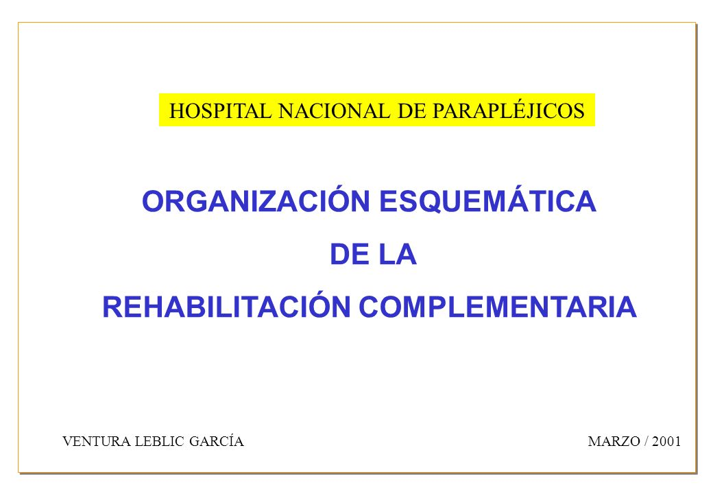 HOSPITAL NACIONAL DE PARAPLÉJICOS ORGANIZACIÓN ESQUEMÁTICA DE LA REHABILITACIÓN COMPLEMENTARIA VENTURA LEBLIC GARCÍAMARZO / 2001