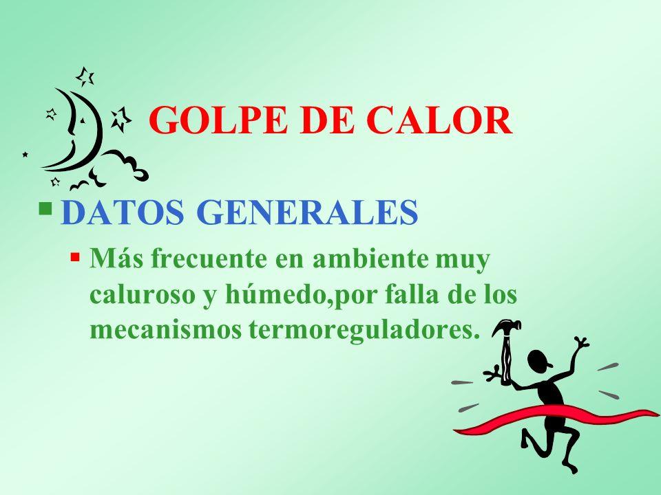 GOLPE DE CALOR DATOS GENERALES Más frecuente en ambiente muy caluroso y húmedo,por falla de los mecanismos termoreguladores.