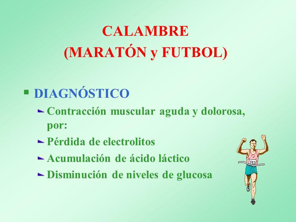 CALAMBRE (MARATÓN y FUTBOL) DIAGNÓSTICO Contracción muscular aguda y dolorosa, por: Pérdida de electrolitos Acumulación de ácido láctico Disminución d