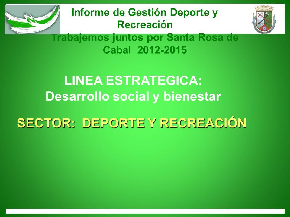 Informe de Gestión Deporte y Recreación Trabajemos juntos por Santa Rosa de Cabal 2012-2015 LINEA ESTRATEGICA: SECTOR: DEPORTE Y RECREACIÓN Desarrollo