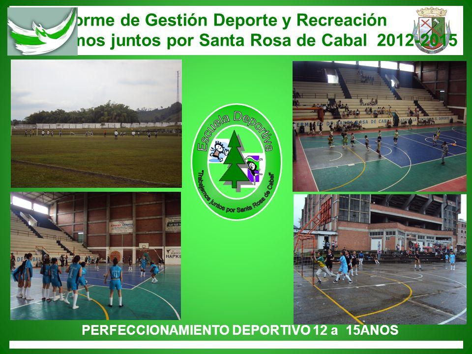 Informe de Gestión Deporte y Recreación Trabajemos juntos por Santa Rosa de Cabal 2012-2015 PERFECCIONAMIENTO DEPORTIVO 12 a 15AÑOS
