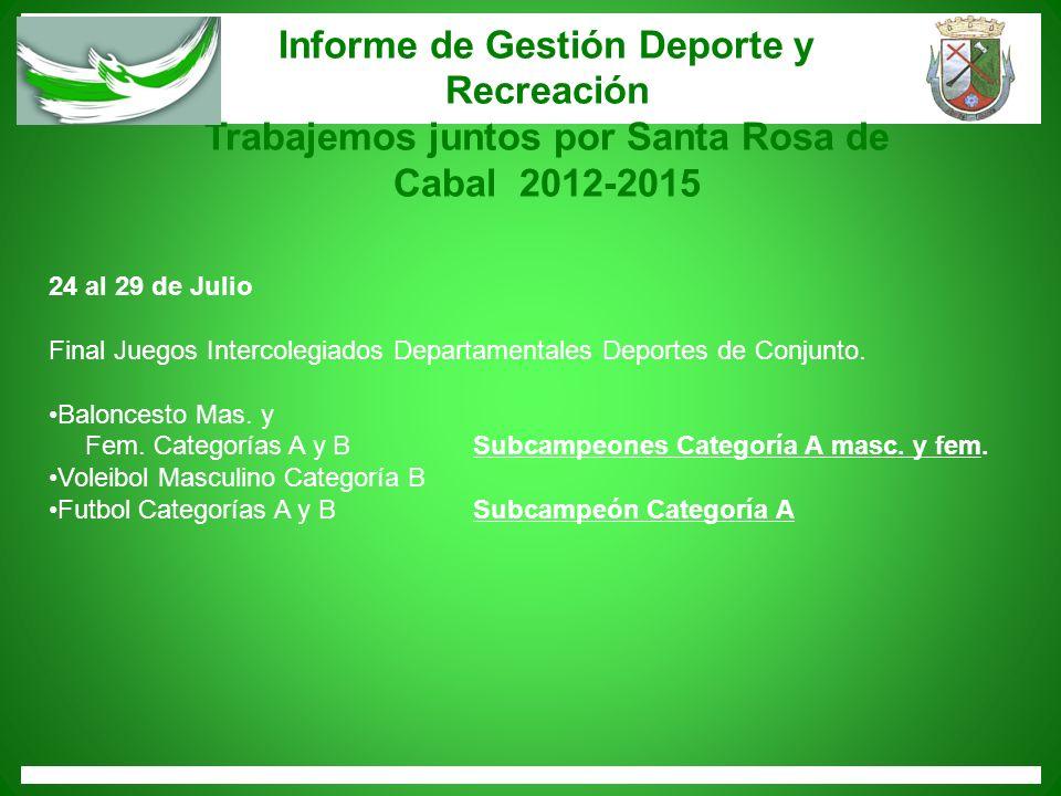 Informe de Gestión Deporte y Recreación Trabajemos juntos por Santa Rosa de Cabal 2012-2015 24 al 29 de Julio Final Juegos Intercolegiados Departament