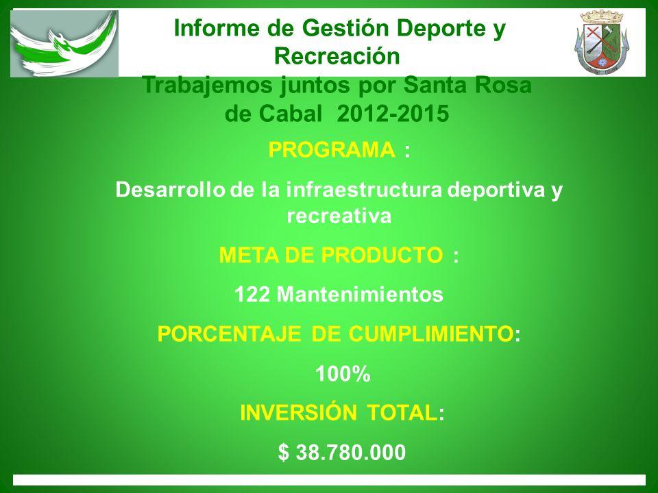 Informe de Gestión Deporte y Recreación Trabajemos juntos por Santa Rosa de Cabal 2012-2015 PROGRAMA : Desarrollo de la infraestructura deportiva y re