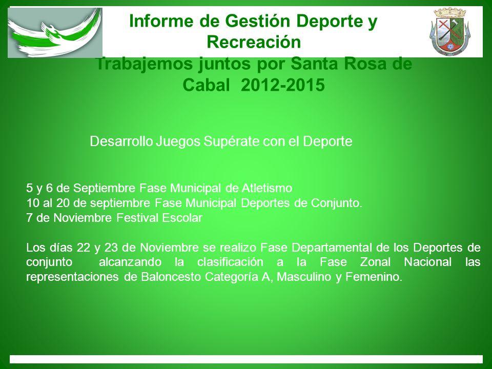 Informe de Gestión Deporte y Recreación Trabajemos juntos por Santa Rosa de Cabal 2012-2015 5 y 6 de Septiembre Fase Municipal de Atletismo 10 al 20 d