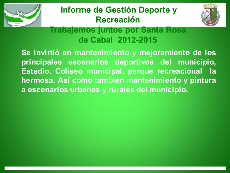 Informe de Gestión Deporte y Recreación Trabajemos juntos por Santa Rosa de Cabal 2012-2015 Se invirtió en mantenimiento y mejoramiento de los princip