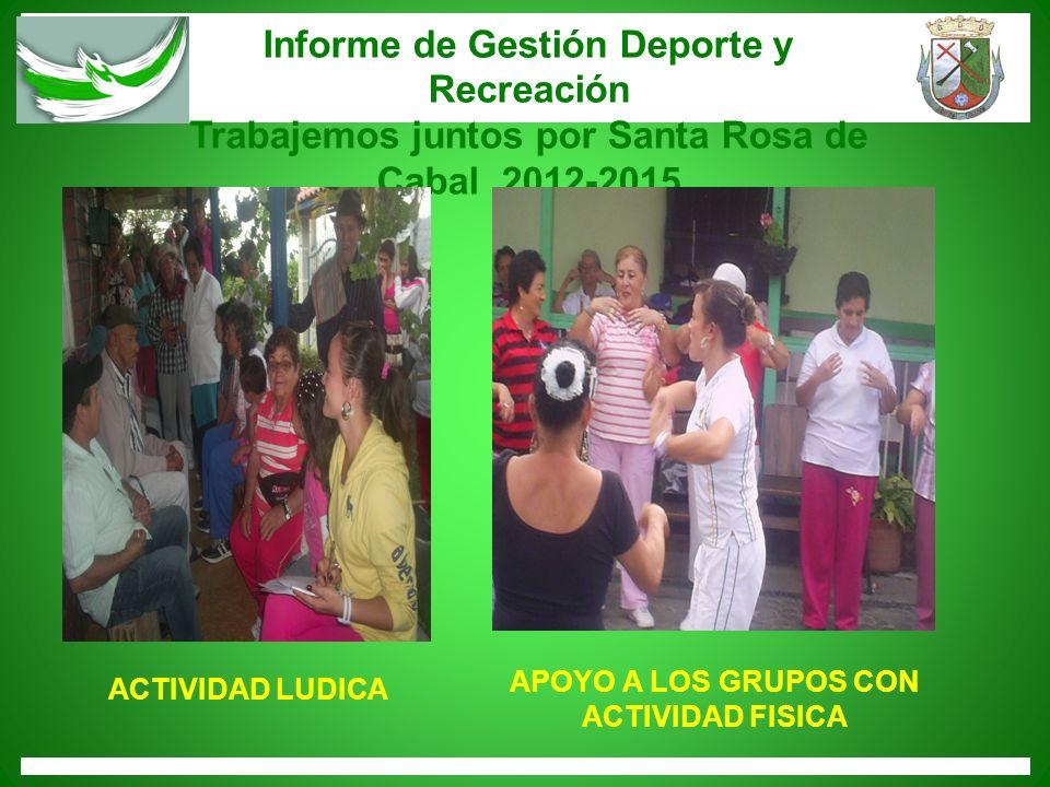 Informe de Gestión Deporte y Recreación Trabajemos juntos por Santa Rosa de Cabal 2012-2015 ACTIVIDAD LUDICA APOYO A LOS GRUPOS CON ACTIVIDAD FISICA