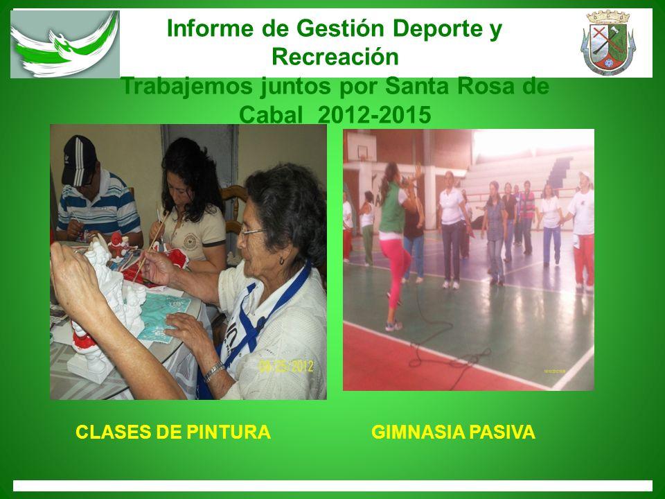Informe de Gestión Deporte y Recreación Trabajemos juntos por Santa Rosa de Cabal 2012-2015 CLASES DE PINTURAGIMNASIA PASIVA