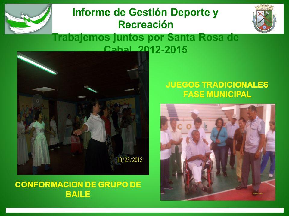 Informe de Gestión Deporte y Recreación Trabajemos juntos por Santa Rosa de Cabal 2012-2015 CONFORMACION DE GRUPO DE BAILE JUEGOS TRADICIONALES FASE M