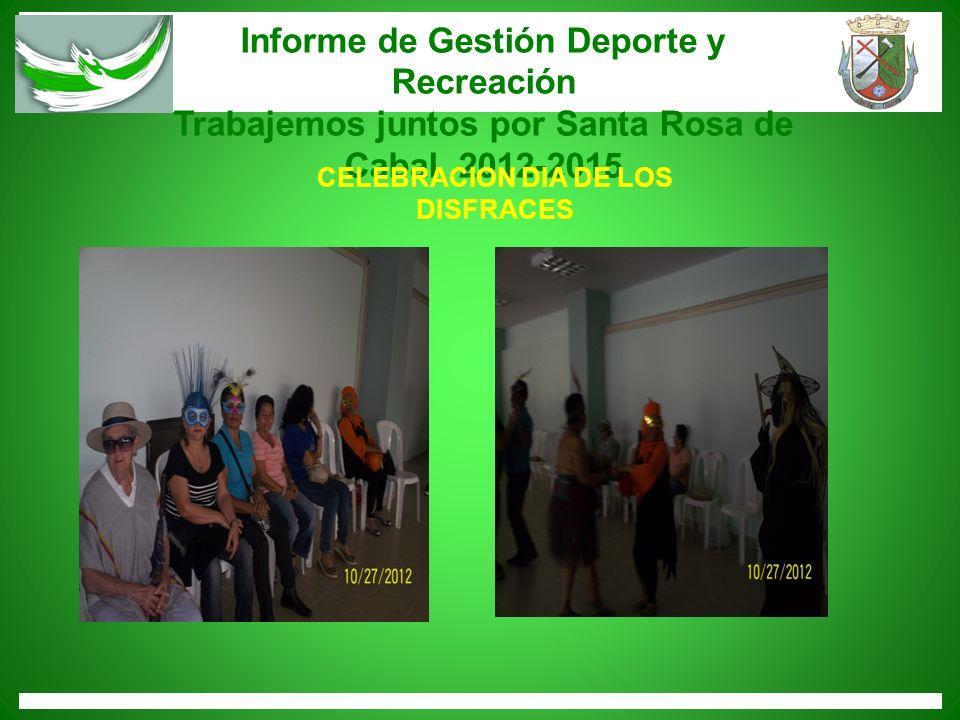 Informe de Gestión Deporte y Recreación Trabajemos juntos por Santa Rosa de Cabal 2012-2015 CELEBRACION DIA DE LOS DISFRACES