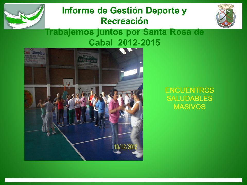 Informe de Gestión Deporte y Recreación Trabajemos juntos por Santa Rosa de Cabal 2012-2015 ENCUENTROS SALUDABLES MASIVOS