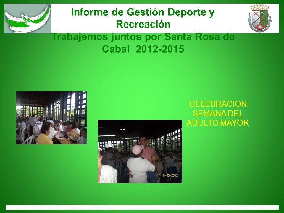 Informe de Gestión Deporte y Recreación Trabajemos juntos por Santa Rosa de Cabal 2012-2015 CELEBRACION SEMANA DEL ADULTO MAYOR