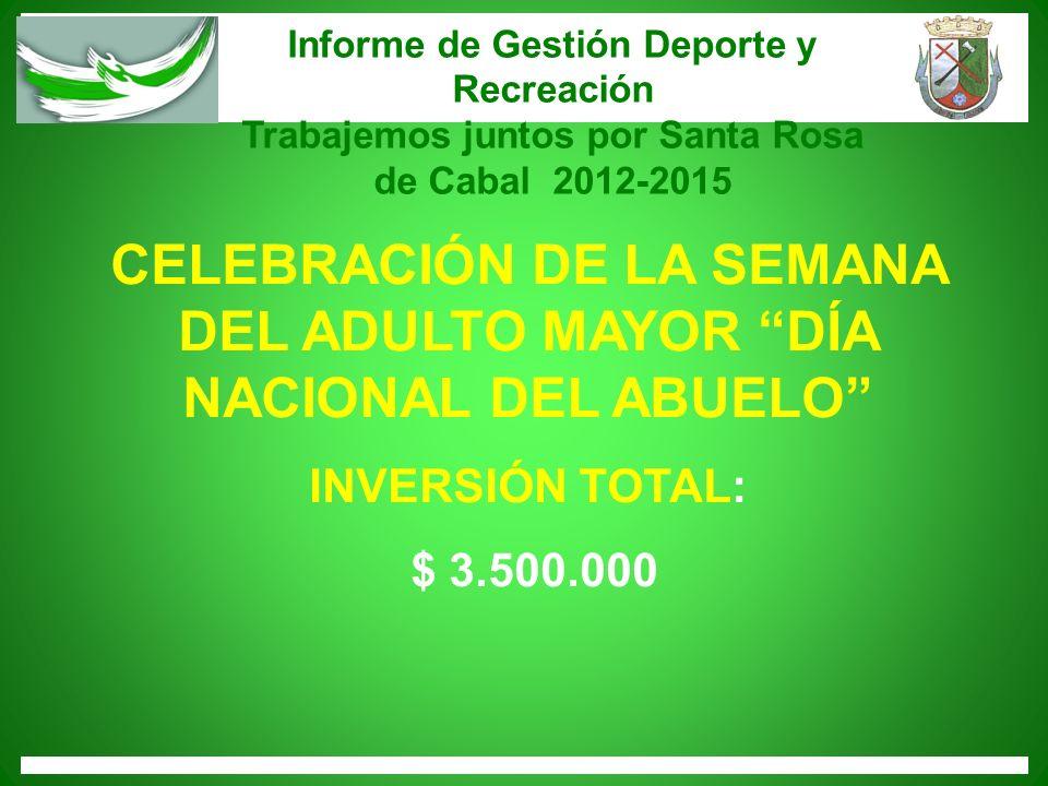 Informe de Gestión Deporte y Recreación Trabajemos juntos por Santa Rosa de Cabal 2012-2015 CELEBRACIÓN DE LA SEMANA DEL ADULTO MAYOR DÍA NACIONAL DEL