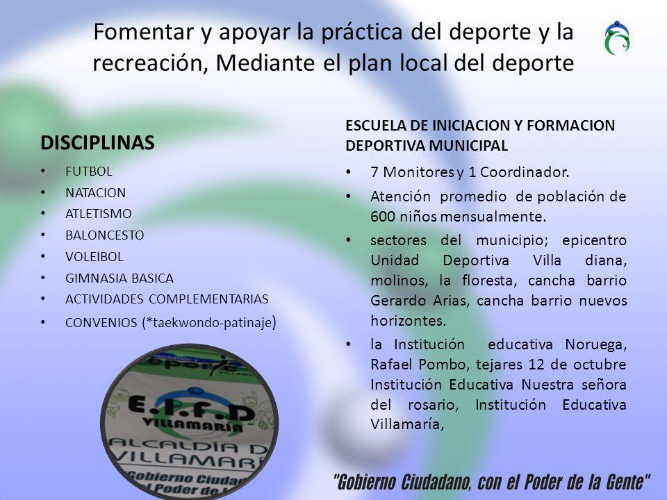 Fomentar y apoyar la práctica del deporte y la recreación, Mediante el plan local del deporte DISCIPLINAS FUTBOL NATACION ATLETISMO BALONCESTO VOLEIBOL GIMNASIA BASICA ACTIVIDADES COMPLEMENTARIAS CONVENIOS (*taekwondo-patinaje ) ESCUELA DE INICIACION Y FORMACION DEPORTIVA MUNICIPAL 7 Monitores y 1 Coordinador.
