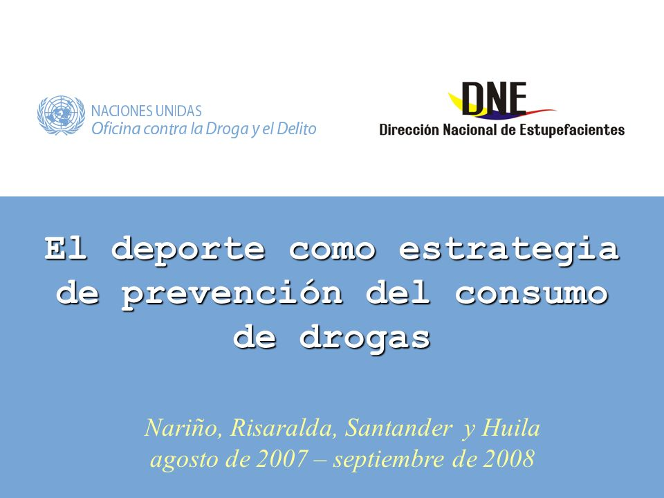 El deporte como estrategia de prevención del consumo de drogas Nariño, Risaralda, Santander y Huila agosto de 2007 – septiembre de 2008