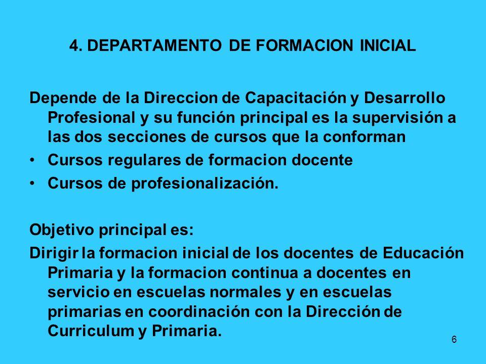 6 4. DEPARTAMENTO DE FORMACION INICIAL Depende de la Direccion de Capacitación y Desarrollo Profesional y su función principal es la supervisión a las