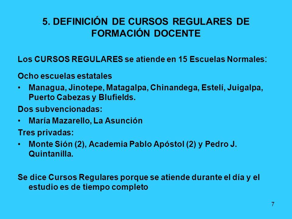 7 5. DEFINICIÓN DE CURSOS REGULARES DE FORMACIÓN DOCENTE Los CURSOS REGULARES se atiende en 15 Escuelas Normales : Ocho escuelas estatales Managua, Ji