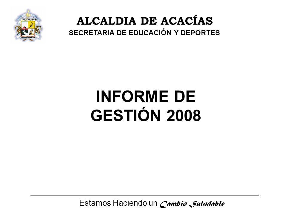 Estamos Haciendo un Cambio Saludable ALCALDIA DE ACACÍAS SECRETARIA DE EDUCACIÓN Y DEPORTES INFORME DE GESTIÓN 2008
