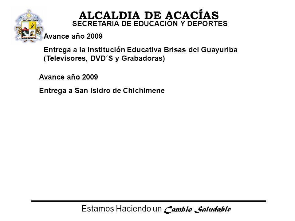 Estamos Haciendo un Cambio Saludable ALCALDIA DE ACACÍAS SECRETARIA DE EDUCACIÓN Y DEPORTES Avance año 2009 Entrega a la Institución Educativa Brisas del Guayuriba (Televisores, DVD´S y Grabadoras) Avance año 2009 Entrega a San Isidro de Chichimene