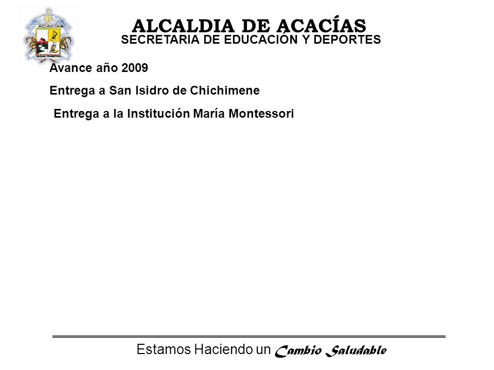 Estamos Haciendo un Cambio Saludable ALCALDIA DE ACACÍAS SECRETARIA DE EDUCACIÓN Y DEPORTES Avance año 2009 Entrega a San Isidro de Chichimene Entrega a la Institución María Montessori