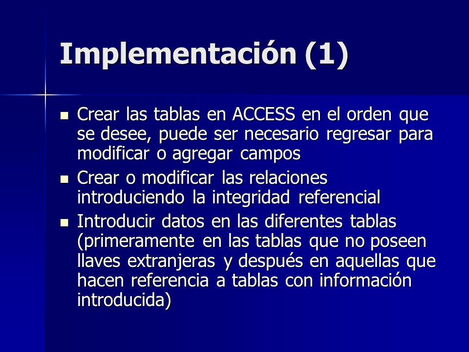 Implementación (1) Crear las tablas en ACCESS en el orden que se desee, puede ser necesario regresar para modificar o agregar campos Crear las tablas