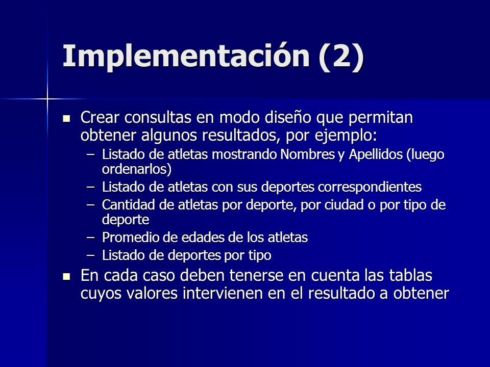 Implementación (2) Crear consultas en modo diseño que permitan obtener algunos resultados, por ejemplo: Crear consultas en modo diseño que permitan ob