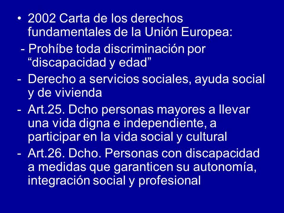 2002 Carta de los derechos fundamentales de la Unión Europea: - Prohíbe toda discriminación por discapacidad y edad -Derecho a servicios sociales, ayu