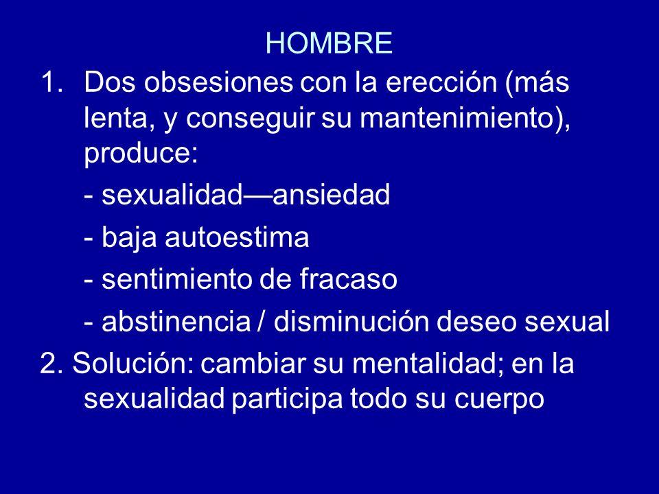 HOMBRE 1.Dos obsesiones con la erección (más lenta, y conseguir su mantenimiento), produce: - sexualidadansiedad - baja autoestima - sentimiento de fr