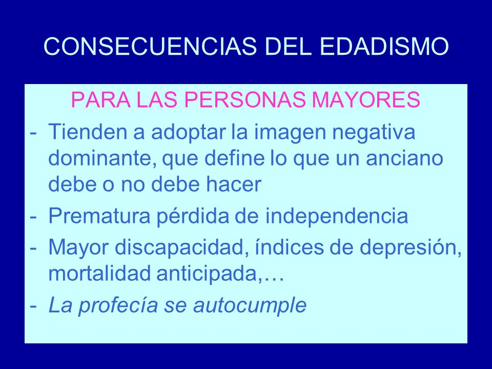 CONSECUENCIAS DEL EDADISMO PARA LAS PERSONAS MAYORES -Tienden a adoptar la imagen negativa dominante, que define lo que un anciano debe o no debe hace