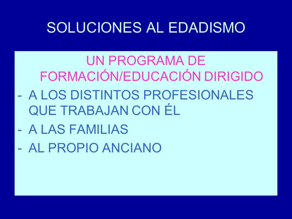 SOLUCIONES AL EDADISMO UN PROGRAMA DE FORMACIÓN/EDUCACIÓN DIRIGIDO -A LOS DISTINTOS PROFESIONALES QUE TRABAJAN CON ÉL -A LAS FAMILIAS -AL PROPIO ANCIA