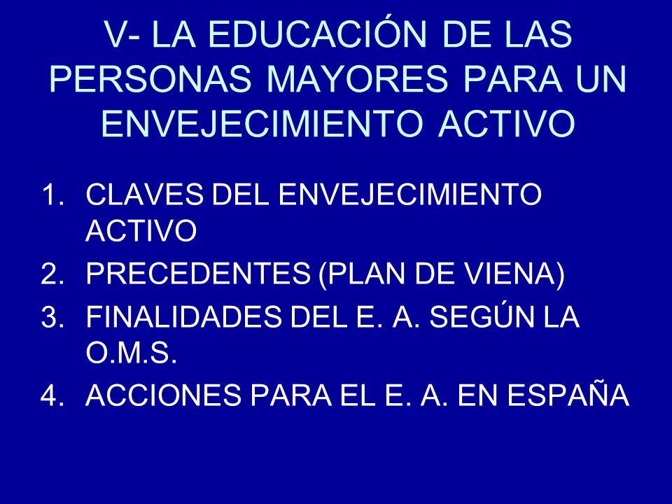 V- LA EDUCACIÓN DE LAS PERSONAS MAYORES PARA UN ENVEJECIMIENTO ACTIVO 1.CLAVES DEL ENVEJECIMIENTO ACTIVO 2.PRECEDENTES (PLAN DE VIENA) 3.FINALIDADES D