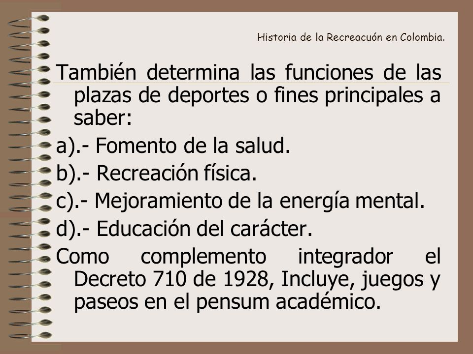 Historia de la Recreacuón en Colombia. También determina las funciones de las plazas de deportes o fines principales a saber: a).- Fomento de la salud