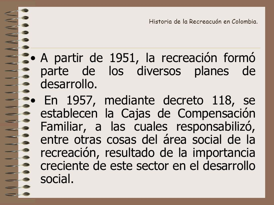 Historia de la Recreacuón en Colombia. A partir de 1951, la recreación formó parte de los diversos planes de desarrollo. En 1957, mediante decreto 118