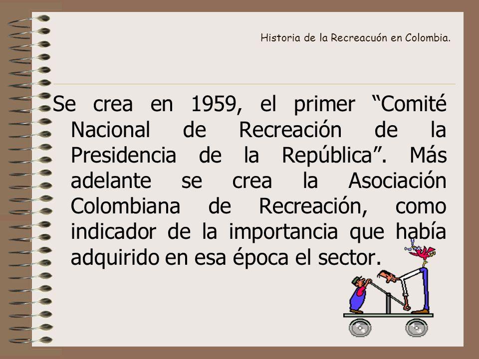 Historia de la Recreacuón en Colombia. Se crea en 1959, el primer Comité Nacional de Recreación de la Presidencia de la República. Más adelante se cre