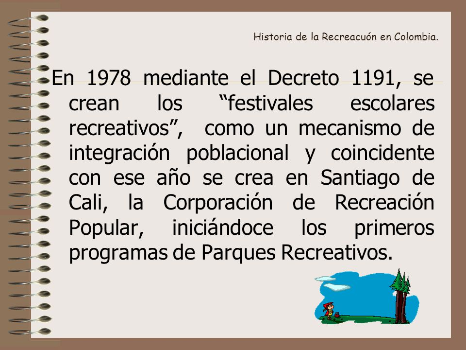 Historia de la Recreacuón en Colombia. En 1978 mediante el Decreto 1191, se crean los festivales escolares recreativos, como un mecanismo de integraci
