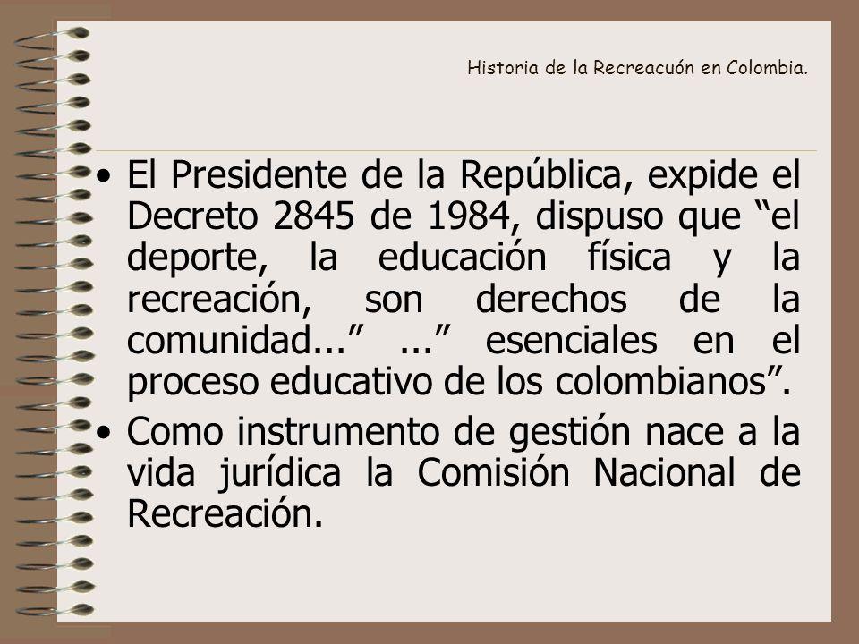 Historia de la Recreacuón en Colombia. El Presidente de la República, expide el Decreto 2845 de 1984, dispuso que el deporte, la educación física y la