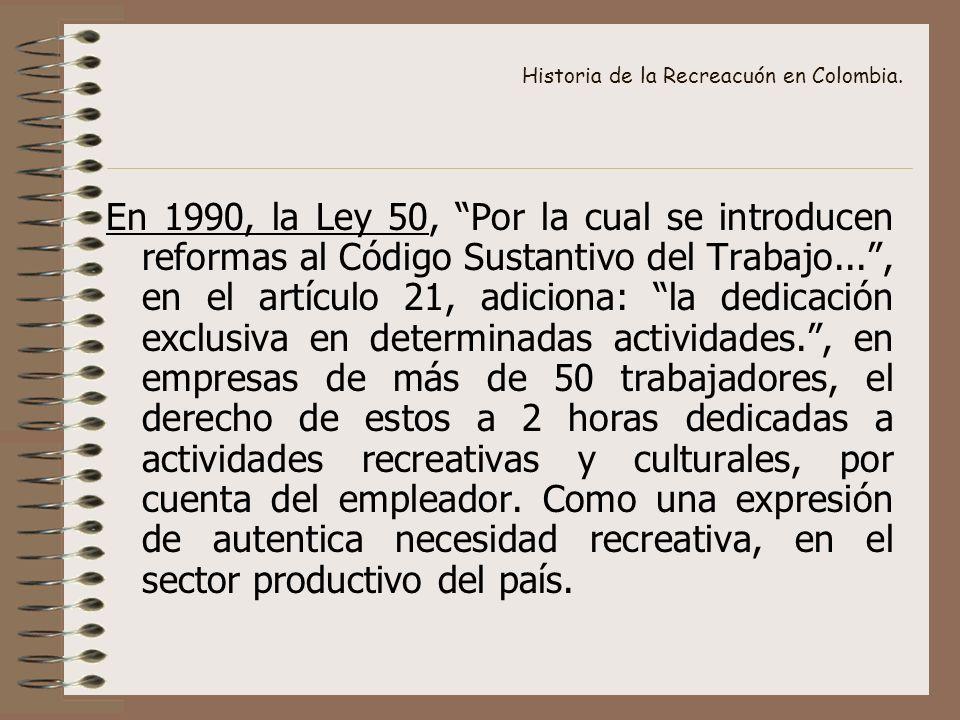 Historia de la Recreacuón en Colombia. En 1990, la Ley 50, Por la cual se introducen reformas al Código Sustantivo del Trabajo..., en el artículo 21,