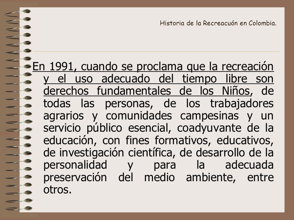Historia de la Recreacuón en Colombia. En 1991, cuando se proclama que la recreación y el uso adecuado del tiempo libre son derechos fundamentales de