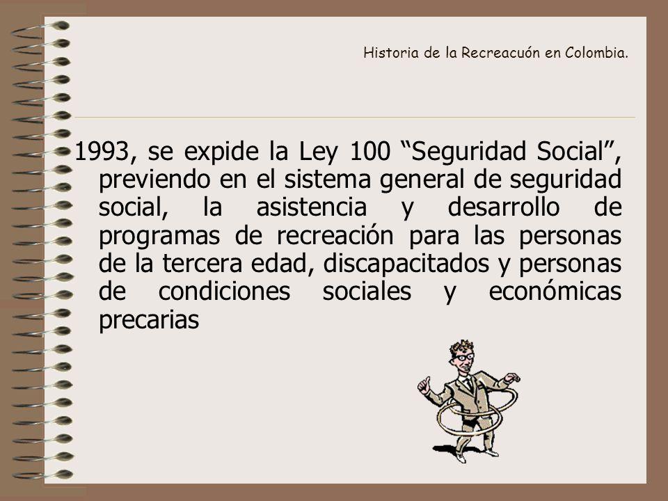 Historia de la Recreacuón en Colombia. 1993, se expide la Ley 100 Seguridad Social, previendo en el sistema general de seguridad social, la asistencia