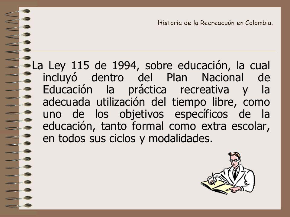 Historia de la Recreacuón en Colombia. La Ley 115 de 1994, sobre educación, la cual incluyó dentro del Plan Nacional de Educación la práctica recreati